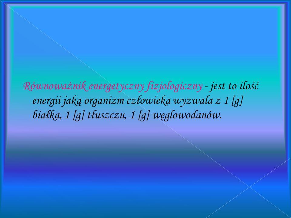 Równoważnik energetyczny fizjologiczny - jest to ilość energii jaką organizm człowieka wyzwala z 1 [g] białka, 1 [g] tłuszczu, 1 [g] węglowodanów.